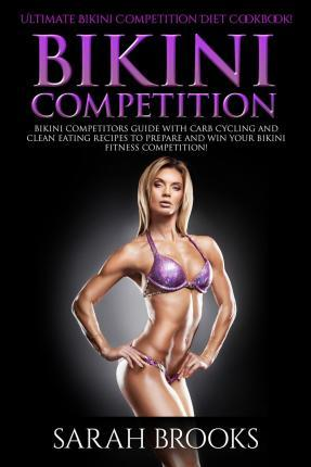 Bikini Competition - Sarah Brooks : Ultimate Bikini Competition Diet Cookbook! Bikini Competitors Guide with Carb Cycling and Clean Eating Recipes to Prepare and Win Your Bikini Fitness Competition!