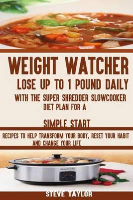 Weight Watcher : Lose Up to 1 Pound Daily with the Super Shredder Slowcooker Diet: Recipes to Help Transform Your Body, Reset Your Habit and Change Your Life.
