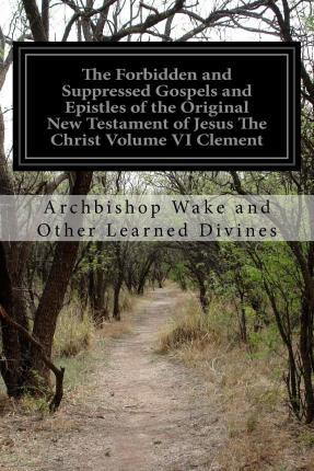 The Forbidden and Suppressed Gospels and Epistles of the Original New Testament of Jesus the Christ Volume VI Clement