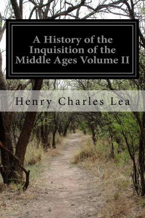 A History of the Inquisition of the Middle Ages Volume II