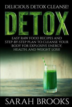 Detox - Sarah Brooks : Delicious Detox Cleanse! Easy Raw Food Recipes and Step-By-Step Plan to Cleanse Your Body for Explosive Energy, Health, and Weight Loss!