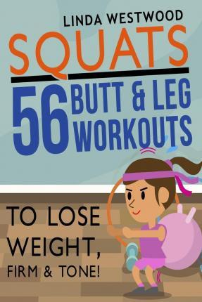 Squats : 56 Butt & Leg Workouts to Lose Weight, Firm & Tone!