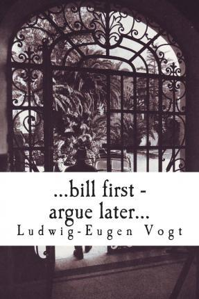 ...Bill First - Argue Later...
