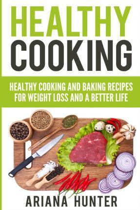 Healthy Cooking : Healthy Cooking and Baking Recipes for Weight Loss and a Better Life – Ariana Hunter