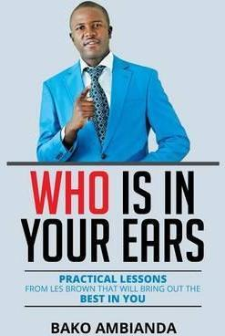 Who Is in Your Ears: Practical Lessons from Les Brown That Will Bring Out the Best in You
