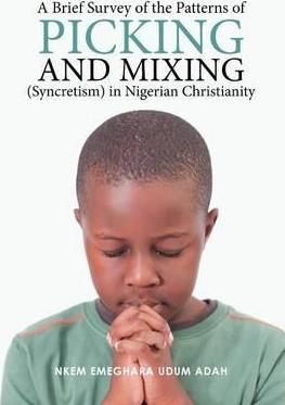 A Brief Survey of the Patterns of Picking and Mixing (Syncretism) in Nigerian Christianity
