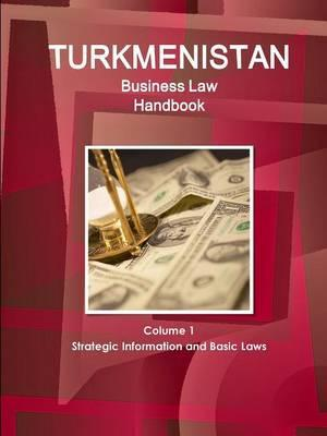 Turkmenistan Business Law Handbook Volume 1 Strategic Information and Basic Laws (World Business and Investment Library)