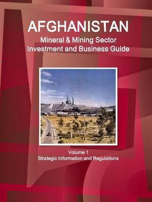 Afghanistan Mineral & Mining Sector Investment and Business Guide Volume 1 Strategic Information and Regulations