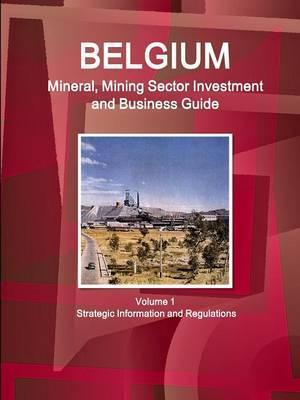 Belgium Mineral, Mining Sector Investment and Business Guide Volume 1 Strategic Information and Regulations