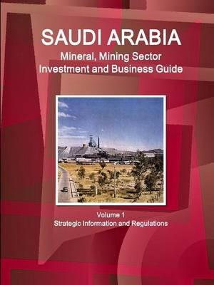 Saudi Arabia Mineral, Mining Sector Investment and Business Guide Volume 1 Strategic Information and Regulations