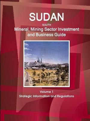 Sudan South Mineral, Mining Sector Investment and Business Guide Volume 1 Strategic Information and Regulations