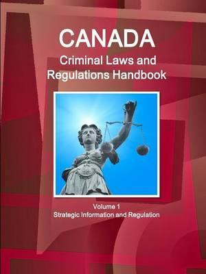 Canada Criminal Laws and Regulations Handbook Volume 1 Strategic Information and Regulations