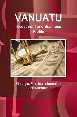 Vanuatu Investment and Business Profile - Strategic, Practical Information and Contacts
