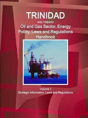 Trinidad and Tobago Oil and Gas Sector, Energy Policy, Laws and Regulations Handbook Volume 1 Strategic Information, Laws and Regulations