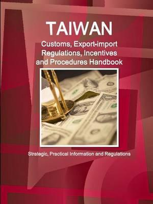Taiwan Customs, Export-Import Regulations, Incentives and Procedures Handbook - Strategic, Practical Information and Regulations