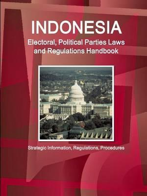 Indonesia Electoral, Political Parties Laws and Regulations Handbook - Strategic Information, Regulations, Procedures