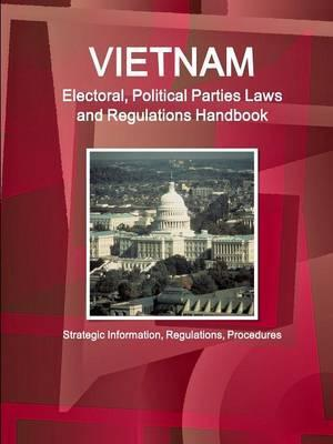 Vietnam Electoral, Political Parties Laws and Regulations Handbook - Strategic Information, Regulations, Procedures