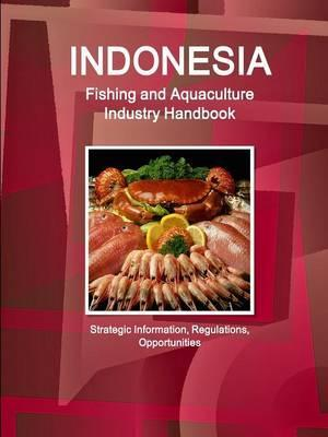 Indonesia Fishing and Aquaculture Industry Handbook - Strategic Information, Regulations, Opportunities