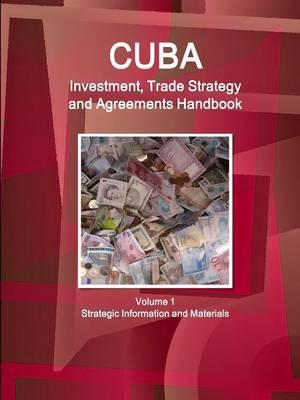Cuba Investment, Trade Strategy and Agreements Handbook Volume 1 Strategic Information and Materials