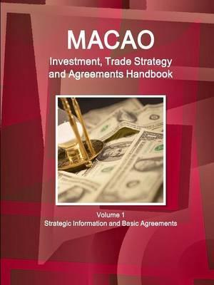 Macao Investment, Trade Strategy and Agreements Handbook Volume 1 Strategic Information and Basic Agreements
