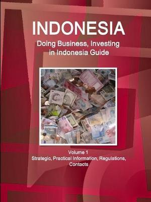 Indonesia  Doing Business, Investing in Indonesia Guide Volume 1 Strategic, Practical Information, Regulations, Contacts