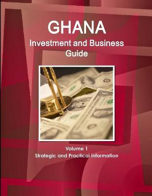 Ghana Investment and Business Guide Volume 1 Strategic and Practical Information