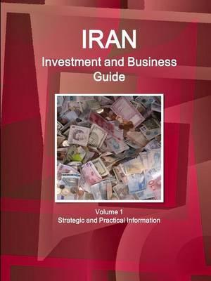 Iran Investment and Business Guide Volume 1 Strategic and Practical Information
