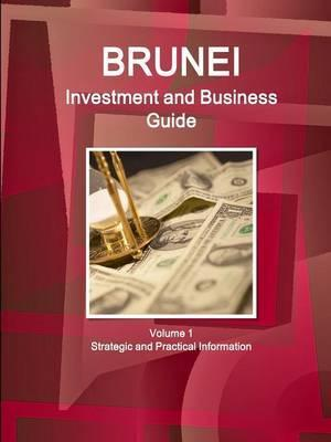 Brunei Investment and Business Guide Volume 1 Strategic and Practical Information