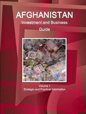 Afghanistan Investment and Business Guide Volume 1 Strategic and Practical Information