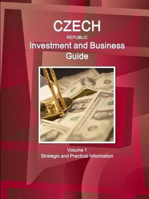 Czech Republic Investment and Business Guide Volume 1 Strategic and Practical Information