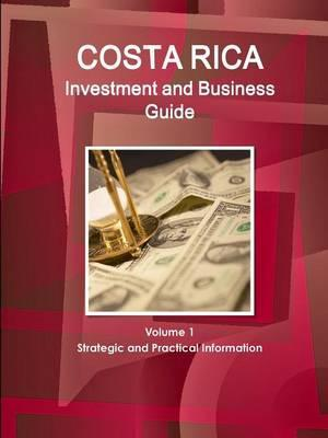 Costa Rica Investment and Business Guide Volume 1 Strategic and Practical Information