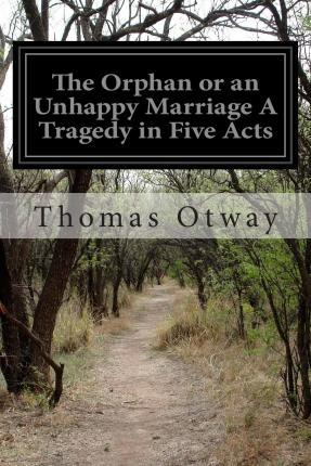 The Orphan or an Unhappy Marriage a Tragedy in Five Acts