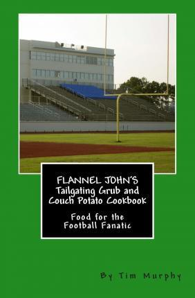 Flannel John's Tailgating Grub and Couch Potato Cookbook