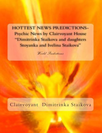 Hottest News Predictions- Psychic News by Clairvoyant House Dimitrinka Staikova and Daughters Stoyanka and Ivelina Staikova