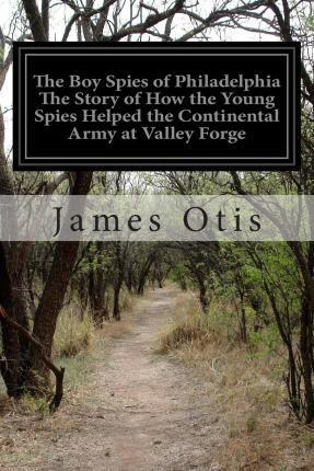 The Boy Spies of Philadelphia the Story of How the Young Spies Helped the Continental Army at Valley Forge