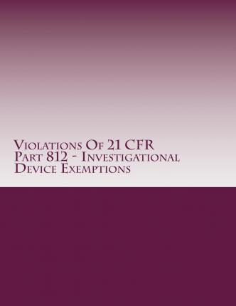 Violations of 21 Cfr Part 812 - Investigational Device Exemptions