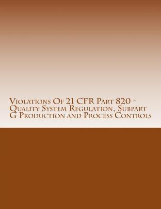 Violations of 21 Cfr Part 820 - Quality System Regulation, Subpart G Production and Process Controls