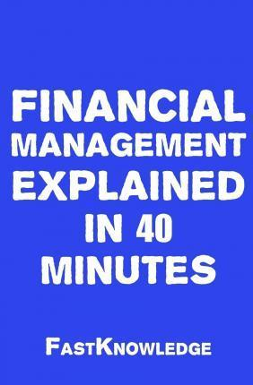 Financial Management Explained in 40 Minutes