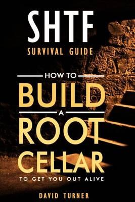 Shtf Survival. Step-By-Step Guide on How to Build and Equip Your Own Underground Root Cellar to Survive a Disaster.
