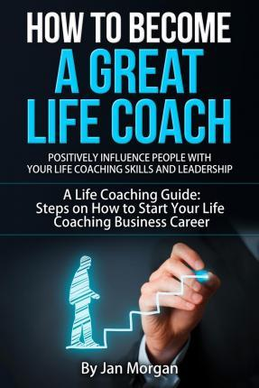 How to Become a Great Life Coach. Positively Influence People with Your Life Coaching Skills and Leadership