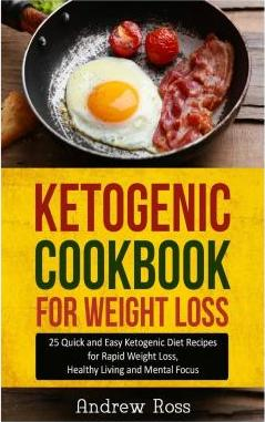 Ketogenic Cookbook for Weight Loss : 25 Quick and Easy Ketogenic Diet Recipes for Rapid Weight Loss, Healthy Living and Mental Focus
