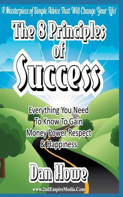 The 8 Principles of Success - Everything You Need to Know to Gain Money Power Respect & Happiness