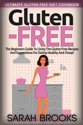 Gluten Free - Sarah Brooks: Ultimate Gluten-Free Diet Cookbook! the Beginners Guide to Living the Gluten-Free Lifestyle with Easy Gluten-Free Recipes and Suggestions for Eating Healthy and Cheap!
