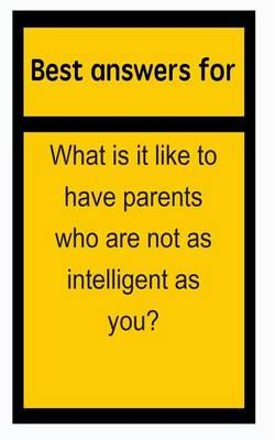 Best Answers for What Is It Like to Have Parents Who Are Not as Intelligent as You?