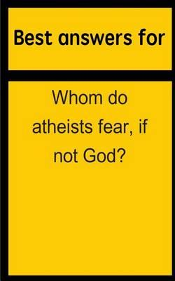 Best Answers for Whom Do Atheists Fear, If Not God?