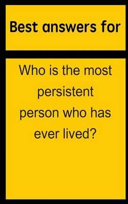 Best Answers for Who Is the Most Persistent Person Who Has Ever Lived?