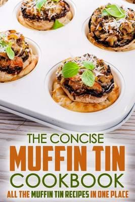 The Concise Muffin Tin Cookbook