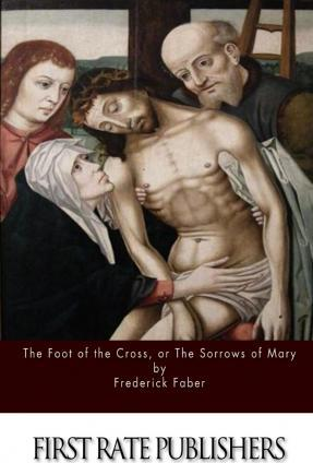 The Foot of the Cross; Or the Sorrows of Mary
