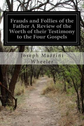 Frauds and Follies of the Father a Review of the Worth of Their Testimony to the Four Gospels