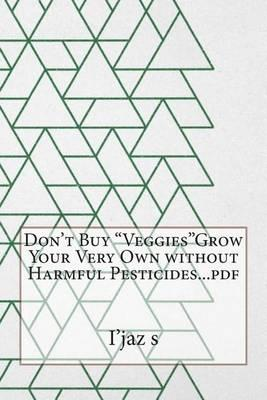 Don't Buy Veggiesgrow Your Very Own Without Harmful Pesticides...PDF